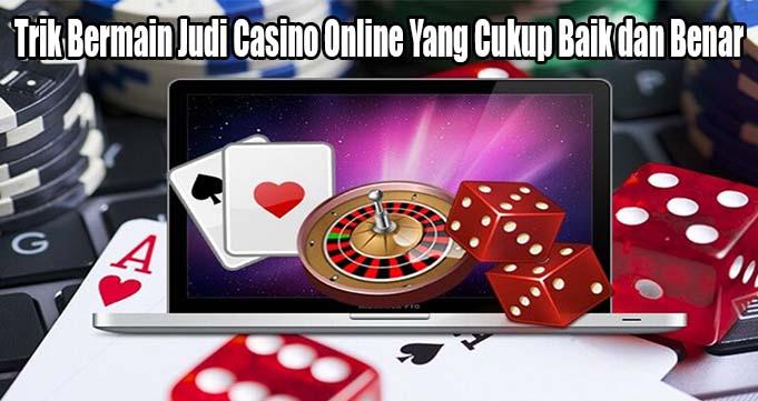 Trik Bermain Judi Casino Online Yang Cukup Baik dan Benar